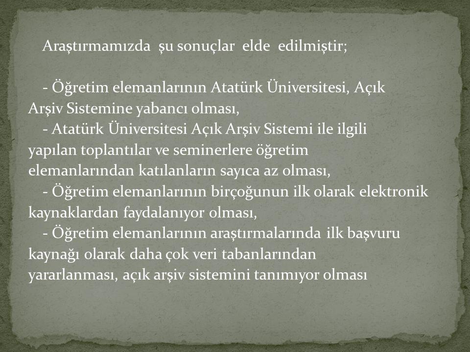 Araştırmamızda şu sonuçlar elde edilmiştir; - Öğretim elemanlarının Atatürk Üniversitesi, Açık Arşiv Sistemine yabancı olması, - Atatürk Üniversitesi