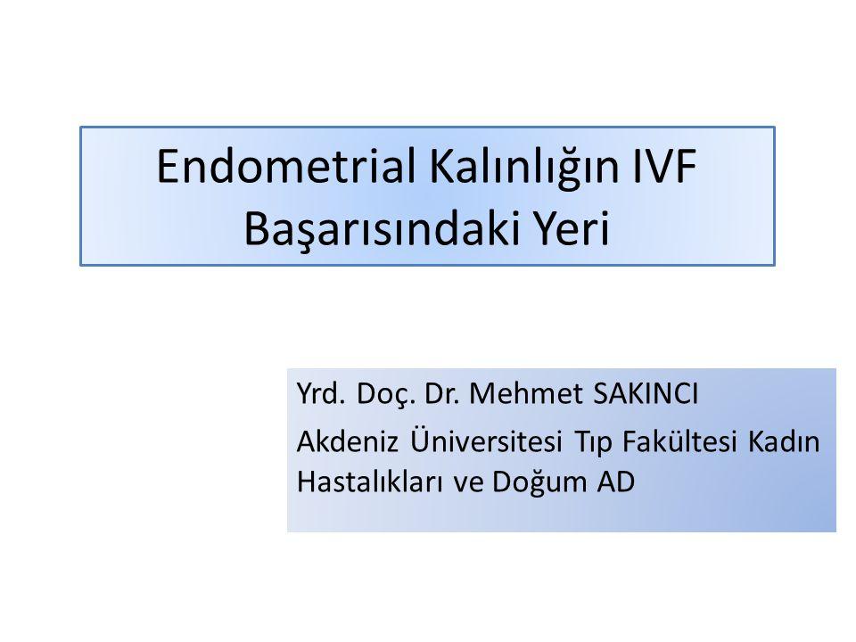 Endometrial Kalınlığın IVF Başarısındaki Yeri Yrd. Doç. Dr. Mehmet SAKINCI Akdeniz Üniversitesi Tıp Fakültesi Kadın Hastalıkları ve Doğum AD