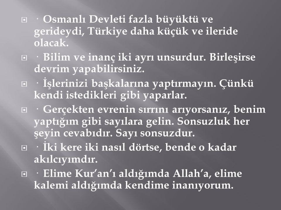  · Osmanlı Devleti fazla büyüktü ve gerideydi, Türkiye daha küçük ve ileride olacak.  · Bilim ve inanç iki ayrı unsurdur. Birleşirse devrim yapabili