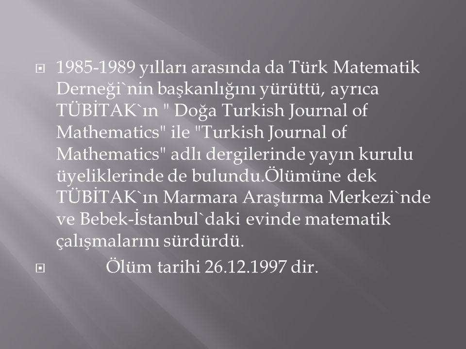  1985-1989 yılları arasında da Türk Matematik Derneği`nin başkanlığını yürüttü, ayrıca TÜBİTAK`ın