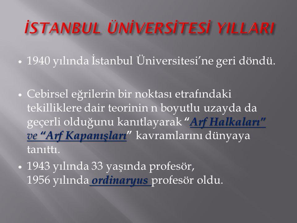 """1940 yılında İstanbul Üniversitesi'ne geri döndü. Arf Halkaları"""" ve """"Arf Kapanışları Cebirsel eğrilerin bir noktası etrafındaki tekilliklere dair teor"""