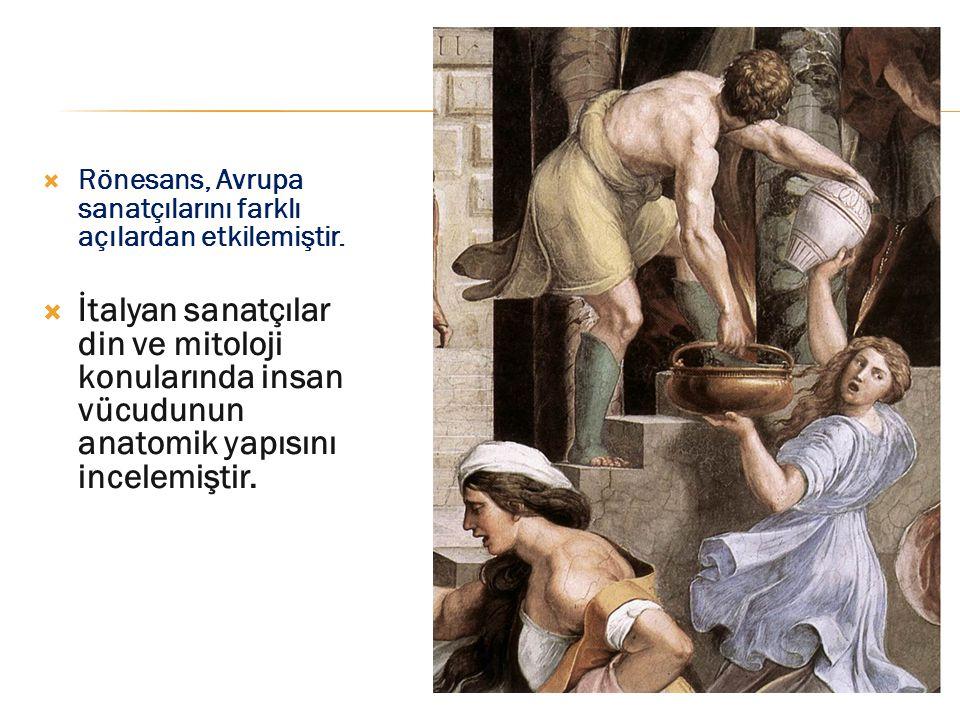  Rönesans, Avrupa sanatçılarını farklı açılardan etkilemiştir.  İtalyan sanatçılar din ve mitoloji konularında insan vücudunun anatomik yapısını inc