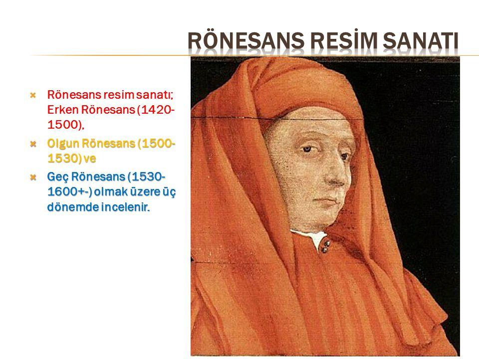  Rönesans resim sanatı; Erken Rönesans (1420- 1500),  Olgun Rönesans (1500- 1530) ve  Geç Rönesans (1530- 1600+-) olmak üzere üç dönemde incelenir.