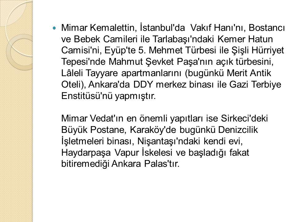 Mimar Kemalettin, İstanbul'da Vakıf Hanı'nı, Bostancı ve Bebek Camileri ile Tarlabaşı'ndaki Kemer Hatun Camisi'ni, Eyüp'te 5. Mehmet Türbesi ile Şişli