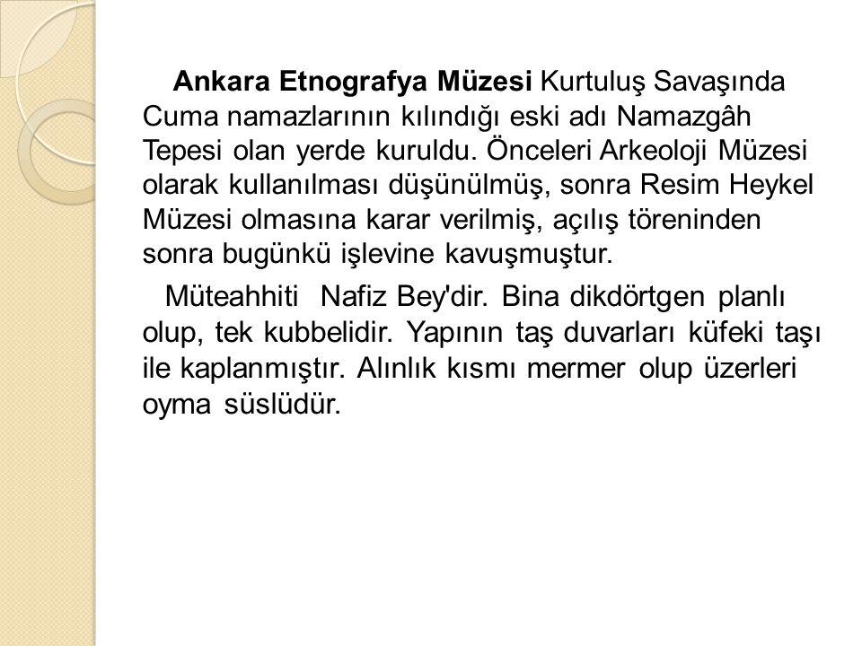 Ankara Etnografya Müzesi Kurtuluş Savaşında Cuma namazlarının kılındığı eski adı Namazgâh Tepesi olan yerde kuruldu. Önceleri Arkeoloji Müzesi olarak
