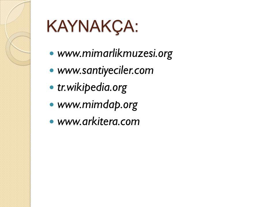 KAYNAKÇA: www.mimarlikmuzesi.org www.santiyeciler.com tr.wikipedia.org www.mimdap.org www.arkitera.com