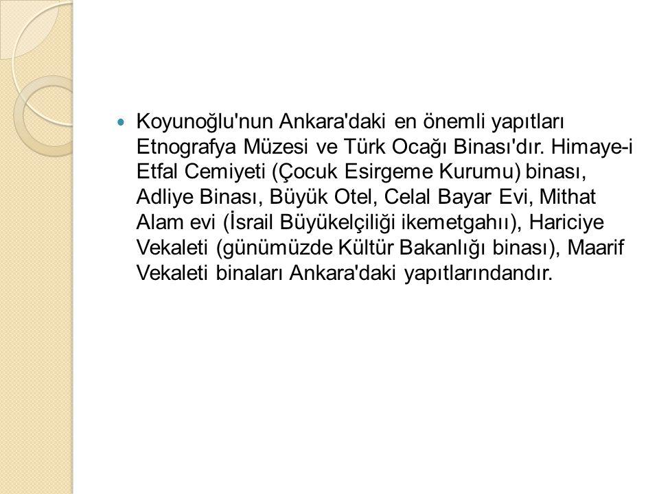 Koyunoğlu'nun Ankara'daki en önemli yapıtları Etnografya Müzesi ve Türk Ocağı Binası'dır. Himaye-i Etfal Cemiyeti (Çocuk Esirgeme Kurumu) binası, Adli