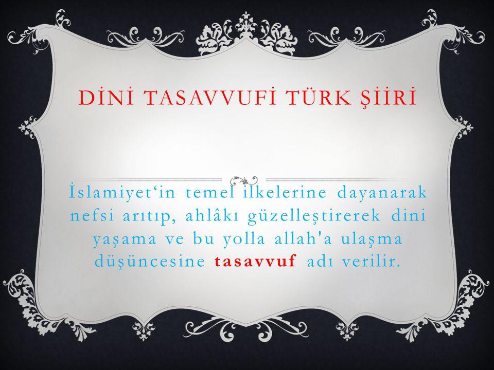 DİNİ TASAVVUFİ TÜRK ŞİİRİ İslamiyet'in temel ilkelerine dayanarak nefsi arıtıp, ahlâkı güzelleştirerek dini yaşama ve bu yolla allah a ulaşma düşüncesine tasavvuf adı verilir.