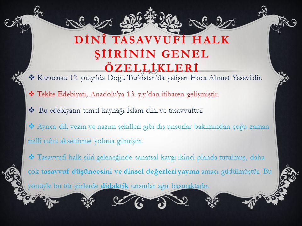 DİNÎ TASAVVUFİ HALK ŞİİRİNİN GENEL ÖZELLİKLERİ  Kurucusu 12. yüzyılda Doğu Türkistan'da yetişen Hoca Ahmet Yesevi'dir.  Tekke Edebiyatı, Anadolu'ya