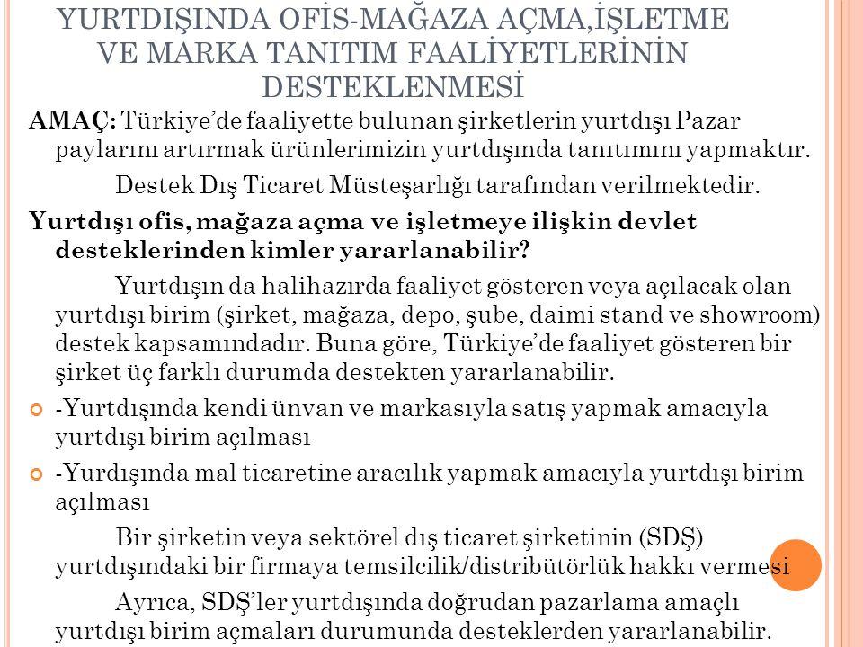 YURTDIŞINDA OFİS-MAĞAZA AÇMA,İŞLETME VE MARKA TANITIM FAALİYETLERİNİN DESTEKLENMESİ AMAÇ: Türkiye'de faaliyette bulunan şirketlerin yurtdışı Pazar pay