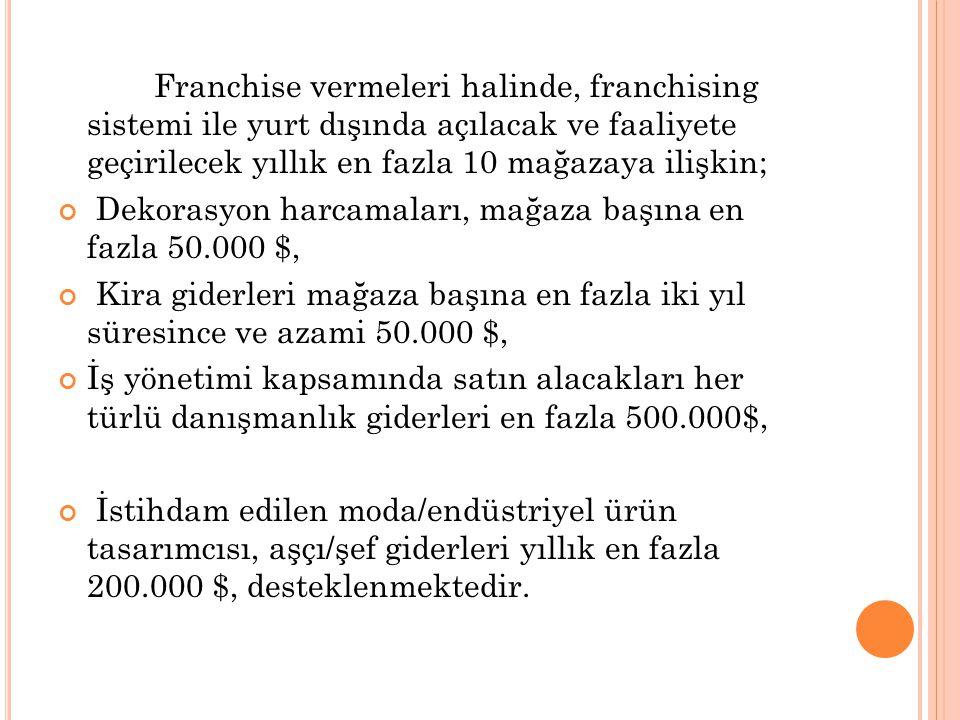Franchise vermeleri halinde, franchising sistemi ile yurt dışında açılacak ve faaliyete geçirilecek yıllık en fazla 10 mağazaya ilişkin; Dekorasyon ha