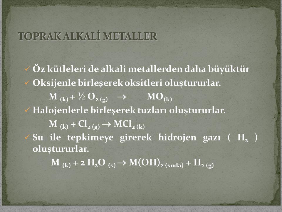 Öz kütleleri de alkali metallerden daha büyüktür Oksijenle birleşerek oksitleri oluştururlar. M (k) + ½ O 2 (g)  MO (k) Halojenlerle birleşerek tuzla