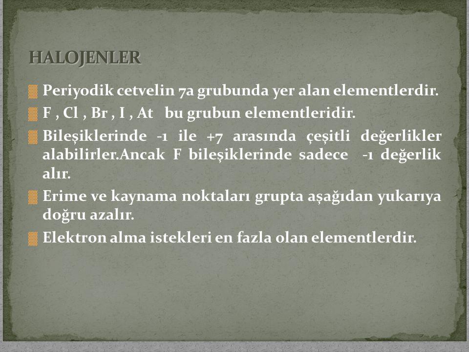 ▓ Periyodik cetvelin 7a grubunda yer alan elementlerdir. ▓ F, Cl, Br, I, At bu grubun elementleridir. ▓ Bileşiklerinde -1 ile +7 arasında çeşitli değe