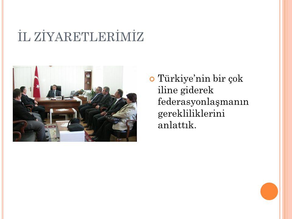 İL ZİYARETLERİMİZ Türkiye'nin bir çok iline giderek federasyonlaşmanın gerekliliklerini anlattık.