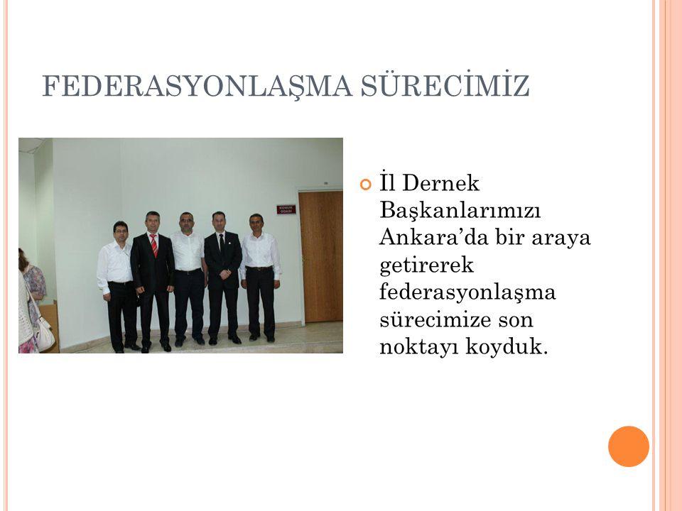 FEDERASYONLAŞMA SÜRECİMİZ İl Dernek Başkanlarımızı Ankara'da bir araya getirerek federasyonlaşma sürecimize son noktayı koyduk.