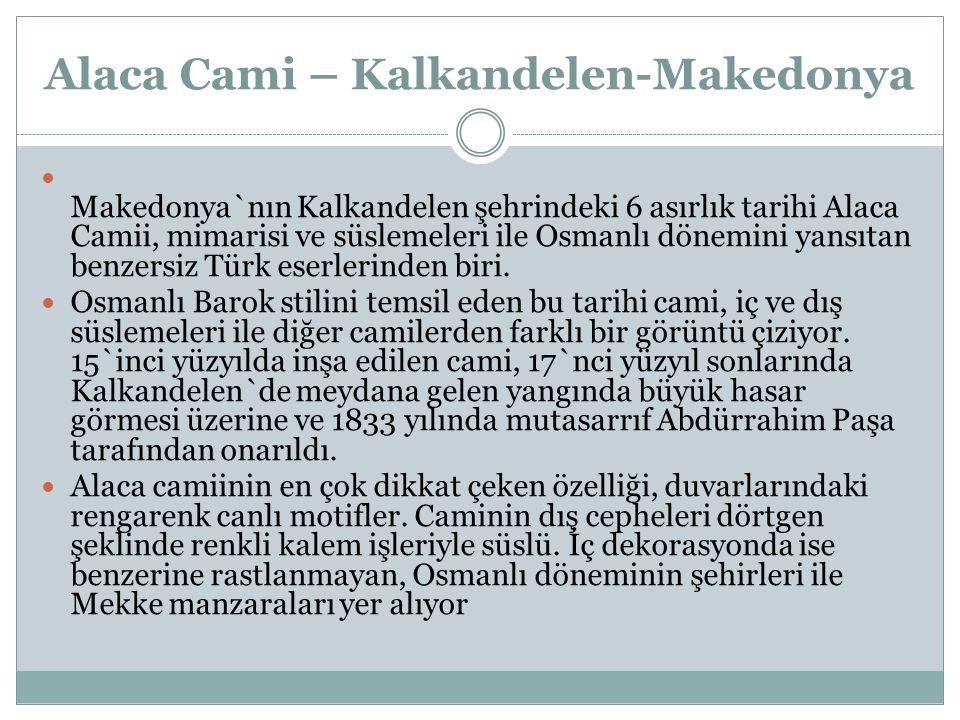 Alaca Cami – Kalkandelen-Makedonya Makedonya`nın Kalkandelen şehrindeki 6 asırlık tarihi Alaca Camii, mimarisi ve süslemeleri ile Osmanlı dönemini yansıtan benzersiz Türk eserlerinden biri.