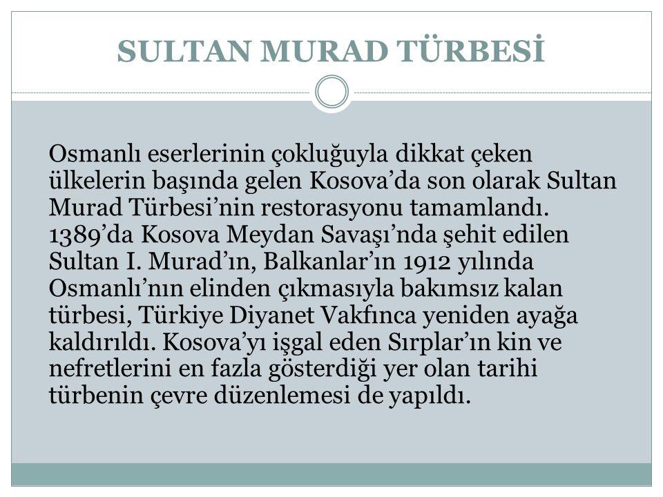 SULTAN MURAD TÜRBESİ Osmanlı eserlerinin çokluğuyla dikkat çeken ülkelerin başında gelen Kosova'da son olarak Sultan Murad Türbesi'nin restorasyonu tamamlandı.