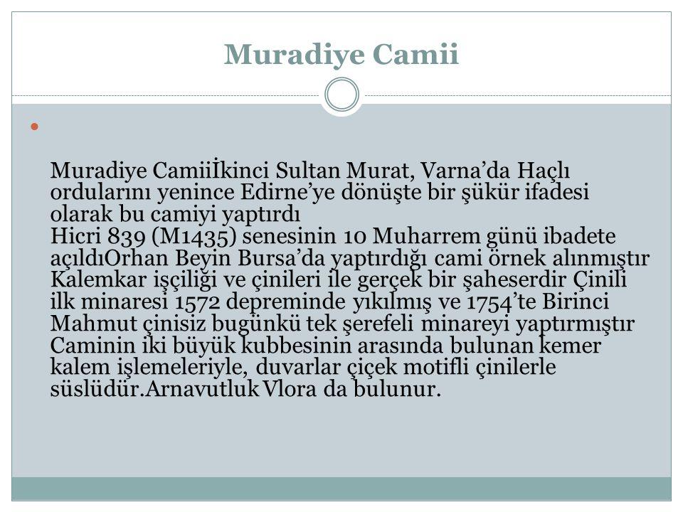 Muradiye Camii Muradiye Camiiİkinci Sultan Murat, Varna'da Haçlı ordularını yenince Edirne'ye dönüşte bir şükür ifadesi olarak bu camiyi yaptırdı Hicri 839 (M1435) senesinin 10 Muharrem günü ibadete açıldıOrhan Beyin Bursa'da yaptırdığı cami örnek alınmıştır Kalemkar işçiliği ve çinileri ile gerçek bir şaheserdir Çinili ilk minaresi 1572 depreminde yıkılmış ve 1754'te Birinci Mahmut çinisiz bugünkü tek şerefeli minareyi yaptırmıştır Caminin iki büyük kubbesinin arasında bulunan kemer kalem işlemeleriyle, duvarlar çiçek motifli çinilerle süslüdür.Arnavutluk Vlora da bulunur.