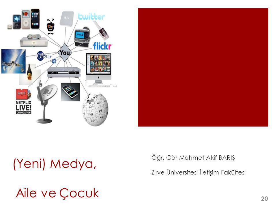 (Yeni) Medya, Aile ve Çocuk Öğr. Gör Mehmet Akif BARIŞ Zirve Üniversitesi İletişim Fakültesi 20