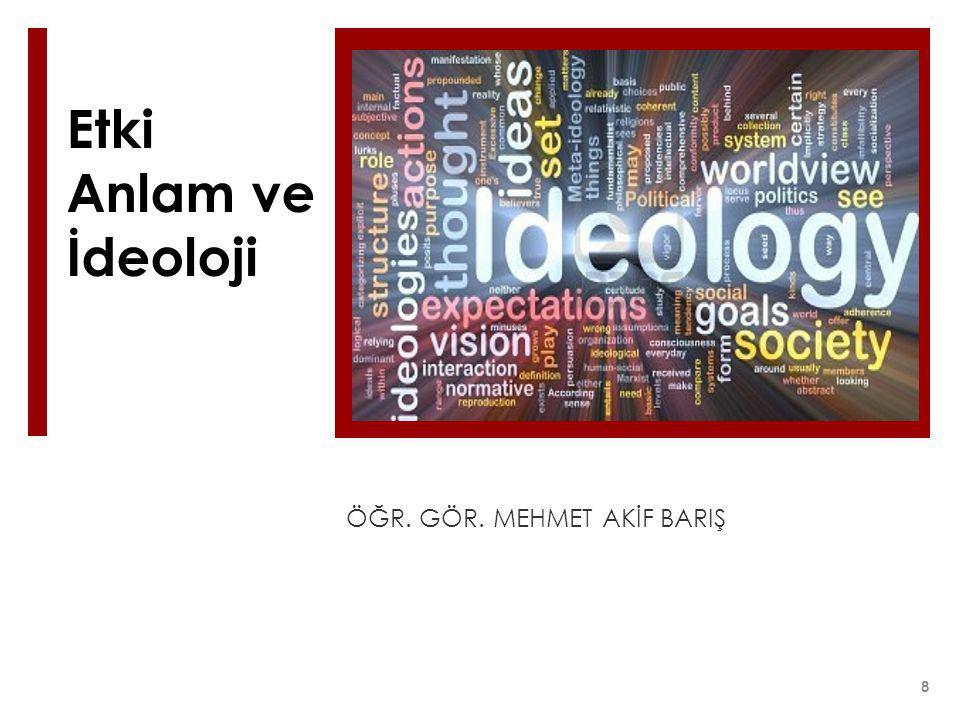 Etki Anlam ve İdeoloji ÖĞR. GÖR. MEHMET AKİF BARIŞ 8