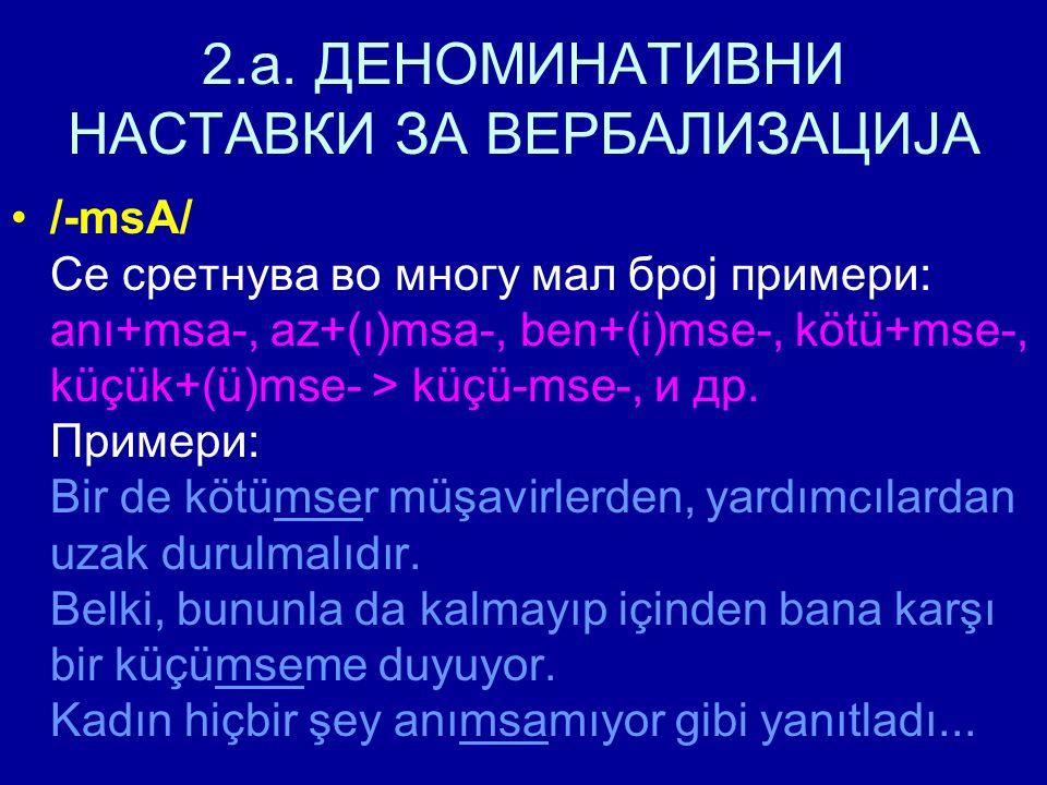 2.a. ДЕНОМИНАТИВНИ НАСТАВКИ ЗА ВЕРБАЛИЗАЦИЈА /-msA/ Се сретнува во многу мал број примери: anı+msa-, az+(ı)msa-, ben+(i)mse-, kötü+mse-, küçük+(ü)mse-