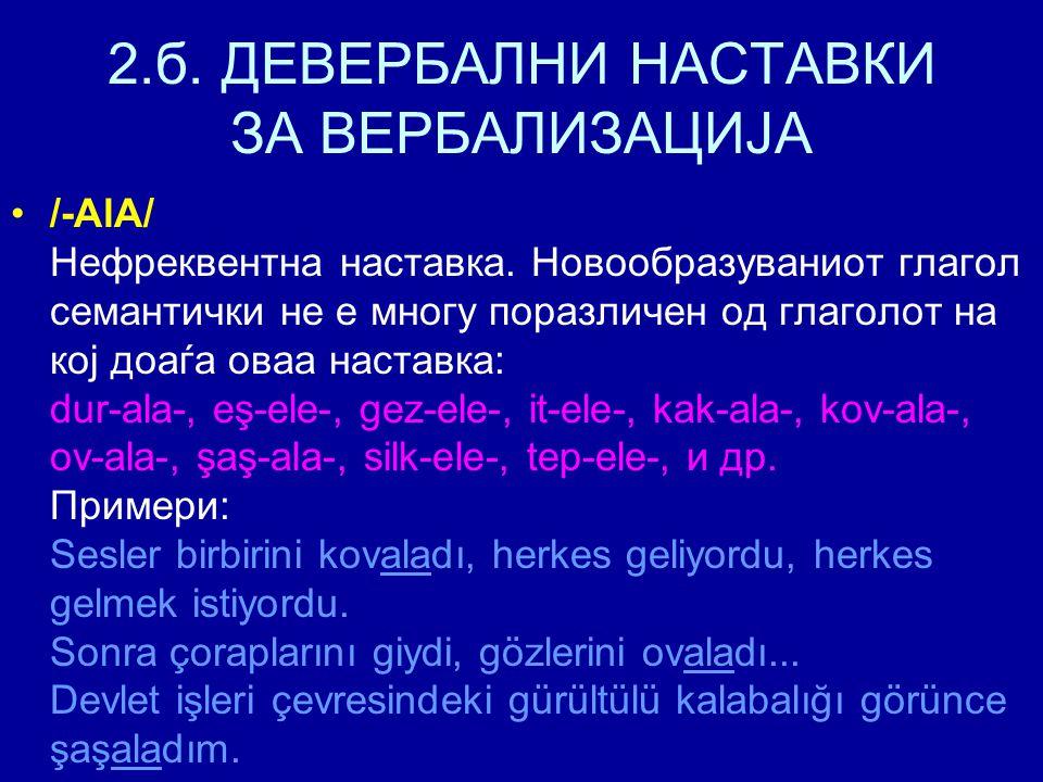 2.б. ДЕВЕРБАЛНИ НАСТАВКИ ЗА ВЕРБАЛИЗАЦИЈА /-AlA/ Нефреквентна наставка. Новообразуваниот глагол семантички не е многу поразличен од глаголот на кој до