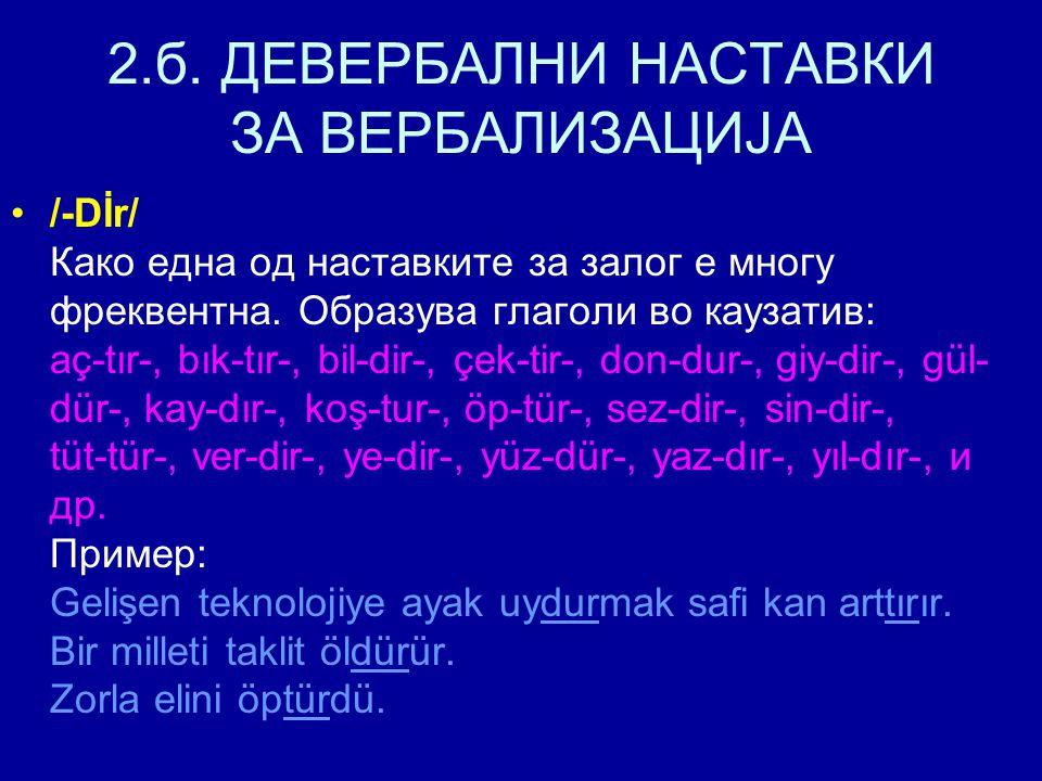 2.б. ДЕВЕРБАЛНИ НАСТАВКИ ЗА ВЕРБАЛИЗАЦИЈА /-Dİr/ Како една од наставките за залог е многу фреквентна. Образува глаголи во каузатив: aç-tır-, bık-tır-,