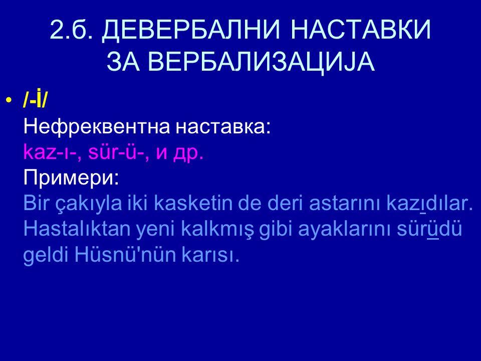 2.б.ДЕВЕРБАЛНИ НАСТАВКИ ЗА ВЕРБАЛИЗАЦИЈА /-İ/ Нефреквентна наставка: kaz-ı-, sür-ü-, и др.