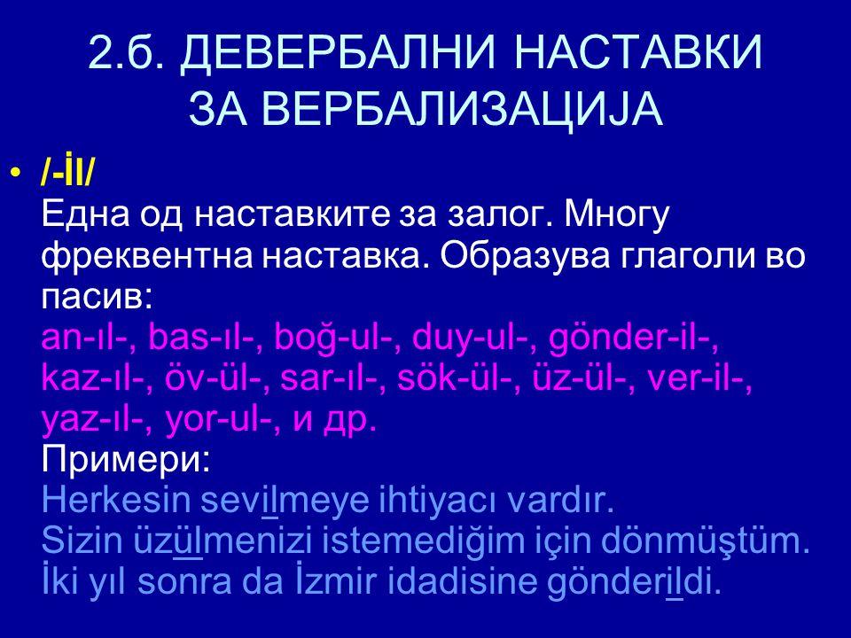 2.б. ДЕВЕРБАЛНИ НАСТАВКИ ЗА ВЕРБАЛИЗАЦИЈА /-İl/ Една од наставките за залог. Многу фреквентна наставка. Образува глаголи во пасив: an-ıl-, bas-ıl-, bo