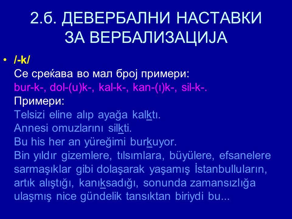 2.б. ДЕВЕРБАЛНИ НАСТАВКИ ЗА ВЕРБАЛИЗАЦИЈА /-k/ Се среќава во мал број примери: bur-k-, dol-(u)k-, kal-k-, kan-(ı)k-, sil-k-. Примери: Telsizi eline al