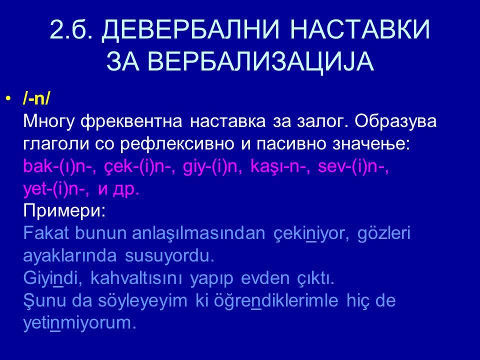 2.б. ДЕВЕРБАЛНИ НАСТАВКИ ЗА ВЕРБАЛИЗАЦИЈА /-n/ Многу фреквентна наставка за залог. Образува глаголи со рефлексивно и пасивно значење: bak-(ı)n-, çek-(