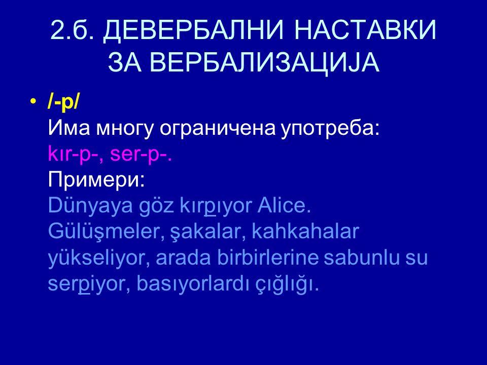 2.б. ДЕВЕРБАЛНИ НАСТАВКИ ЗА ВЕРБАЛИЗАЦИЈА /-p/ Има многу ограничена употреба: kır-p-, ser-p-. Примери: Dünyaya göz kırpıyor Alice. Gülüşmeler, şakalar