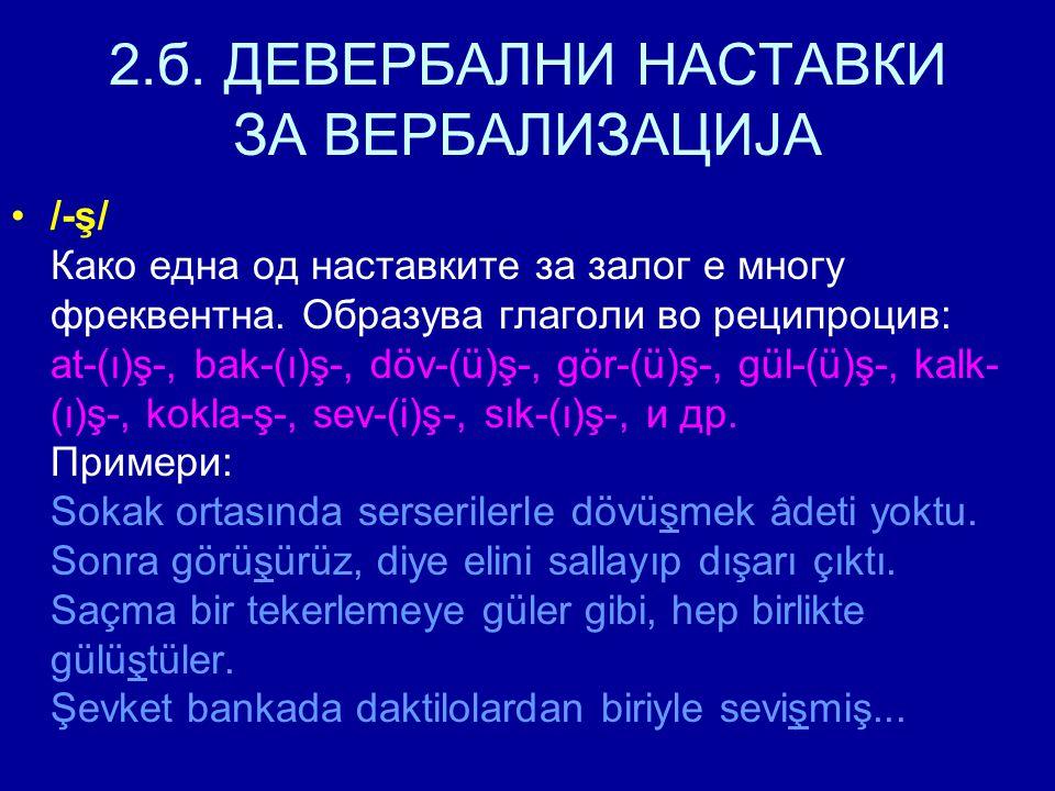 2.б. ДЕВЕРБАЛНИ НАСТАВКИ ЗА ВЕРБАЛИЗАЦИЈА /-ş/ Како една од наставките за залог е многу фреквентна. Образува глаголи во реципроцив: at-(ı)ş-, bak-(ı)ş
