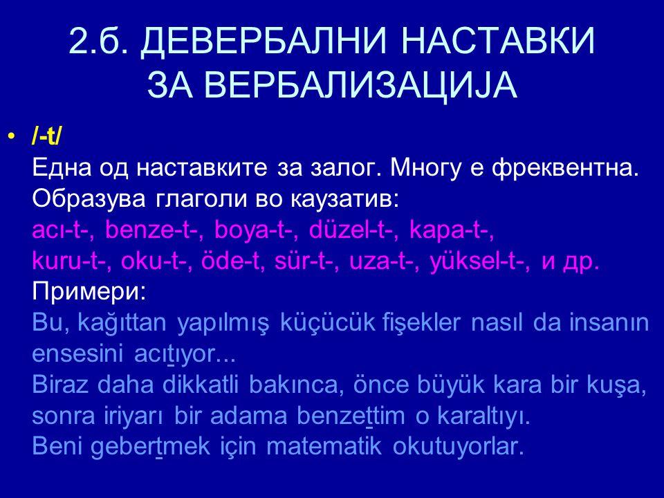 2.б. ДЕВЕРБАЛНИ НАСТАВКИ ЗА ВЕРБАЛИЗАЦИЈА /-t/ Една од наставките за залог. Многу е фреквентна. Образува глаголи во каузатив: acı-t-, benze-t-, boya-t