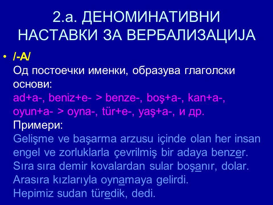 2.a. ДЕНОМИНАТИВНИ НАСТАВКИ ЗА ВЕРБАЛИЗАЦИЈА /-A/ Од постоечки именки, образува глаголски основи: ad+a-, beniz+e- > benze-, boş+a-, kan+a-, oyun+a- >
