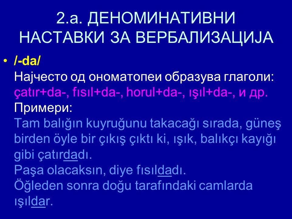 2.a. ДЕНОМИНАТИВНИ НАСТАВКИ ЗА ВЕРБАЛИЗАЦИЈА /-da/ Најчесто од ономатопеи образува глаголи: çatır+da-, fısıl+da-, horul+da-, ışıl+da-, и др. Примери:
