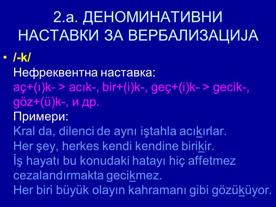 2.a. ДЕНОМИНАТИВНИ НАСТАВКИ ЗА ВЕРБАЛИЗАЦИЈА /-k/ Нефреквентна наставка: aç+(ı)k- > acık-, bir+(i)k-, geç+(i)k- > gecik-, göz+(ü)k-, и др. Примери: Kr