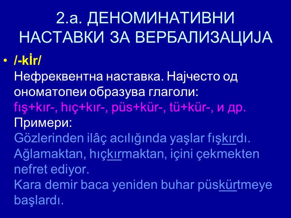 2.a. ДЕНОМИНАТИВНИ НАСТАВКИ ЗА ВЕРБАЛИЗАЦИЈА /-kİr/ Нефреквентна наставка. Најчесто од ономатопеи образува глаголи: fış+kır-, hıç+kır-, püs+kür-, tü+k