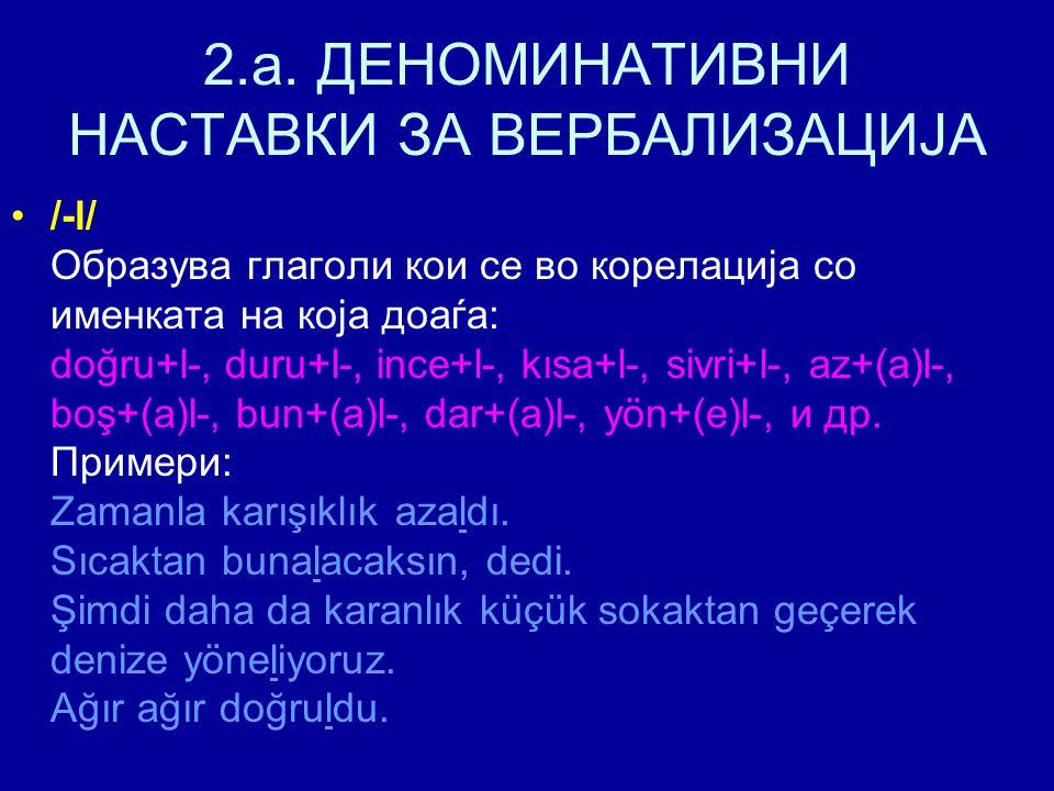 2.a. ДЕНОМИНАТИВНИ НАСТАВКИ ЗА ВЕРБАЛИЗАЦИЈА /-l/ Образува глаголи кои се во корелација со именката на која доаѓа: doğru+l-, duru+l-, ince+l-, kısa+l-