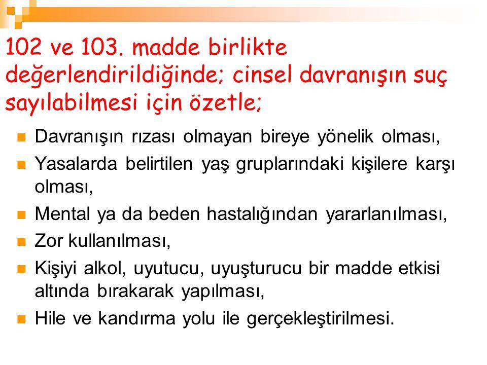 102 ve 103. madde birlikte değerlendirildiğinde; cinsel davranışın suç sayılabilmesi için özetle; Davranışın rızası olmayan bireye yönelik olması, Yas