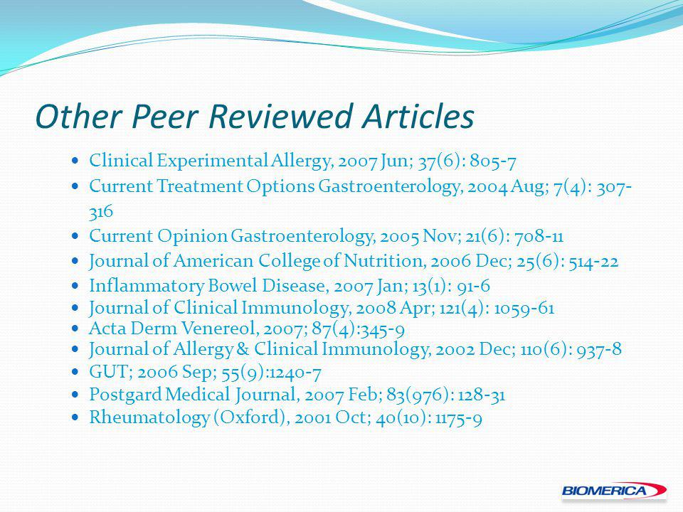 Other Peer Reviewed Articles Clinical Experimental Allergy, 2007 Jun; 37(6): 805-7 Current Treatment Options Gastroenterology, 2004 Aug; 7(4): 307- 316 Current Opinion Gastroenterology, 2005 Nov; 21(6): 708-11 Journal of American College of Nutrition, 2006 Dec; 25(6): 514-22 Inflammatory Bowel Disease, 2007 Jan; 13(1): 91-6 Journal of Clinical Immunology, 2008 Apr; 121(4): 1059-61 Acta Derm Venereol, 2007; 87(4):345-9 Journal of Allergy & Clinical Immunology, 2002 Dec; 110(6): 937-8 GUT; 2006 Sep; 55(9):1240-7 Postgard Medical Journal, 2007 Feb; 83(976): 128-31 Rheumatology (Oxford), 2001 Oct; 40(10): 1175-9