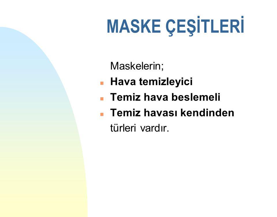 MASKE ÇEŞİTLERİ Maskelerin; n Hava temizleyici n Temiz hava beslemeli n Temiz havası kendinden türleri vardır.