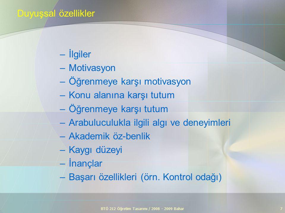 BTÖ 212 Öğretim Tasarımı / 2008 - 2009 Bahar7 Duyuşsal özellikler –İlgiler –Motivasyon –Öğrenmeye karşı motivasyon –Konu alanına karşı tutum –Öğrenmey