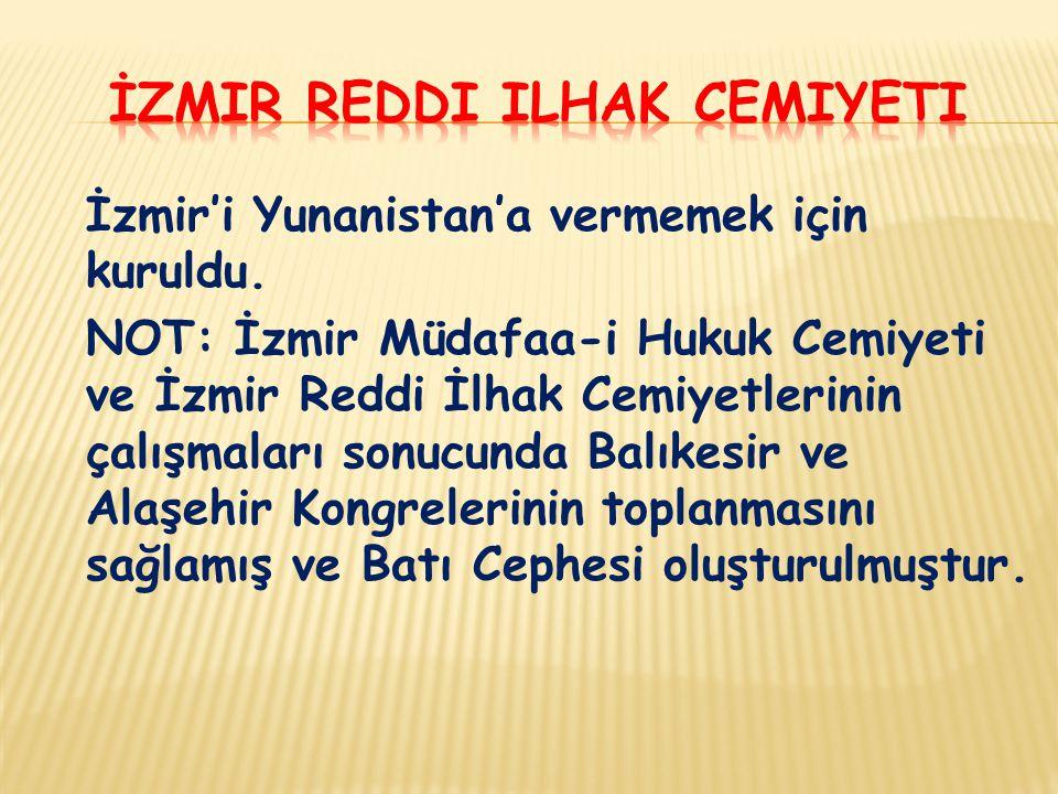 İzmir'i Yunanistan'a vermemek için kuruldu. NOT: İzmir Müdafaa-i Hukuk Cemiyeti ve İzmir Reddi İlhak Cemiyetlerinin çalışmaları sonucunda Balıkesir ve