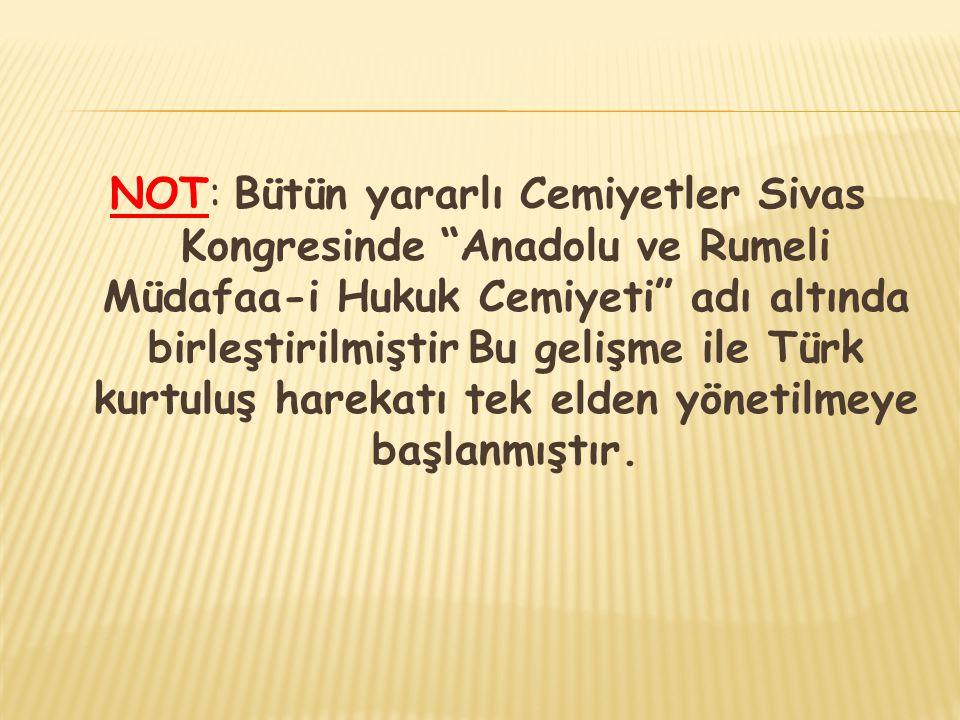 """NOT: Bütün yararlı Cemiyetler Sivas Kongresinde """"Anadolu ve Rumeli Müdafaa-i Hukuk Cemiyeti"""" adı altında birleştirilmiştir Bu gelişme ile Türk kurtulu"""