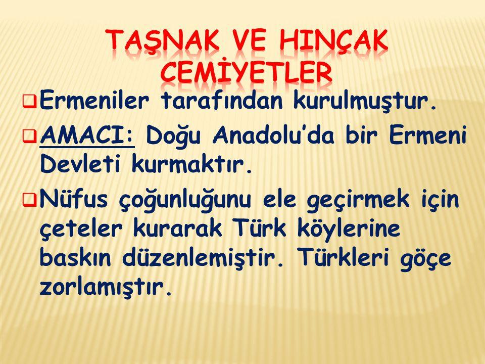  Ermeniler tarafından kurulmuştur.  AMACI: Doğu Anadolu'da bir Ermeni Devleti kurmaktır.  Nüfus çoğunluğunu ele geçirmek için çeteler kurarak Türk