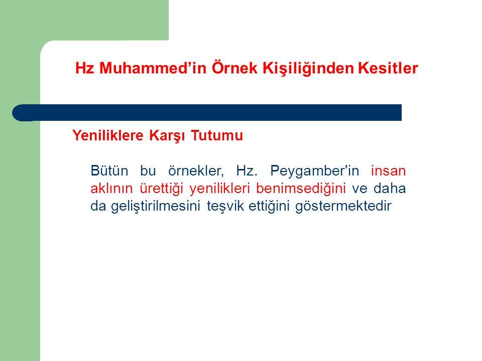 Hz Muhammed'in Örnek Kişiliğinden Kesitler Yeniliklere Karşı Tutumu Bütün bu örnekler, Hz. Peygamber'in insan aklının ürettiği yenilikleri benimsediği
