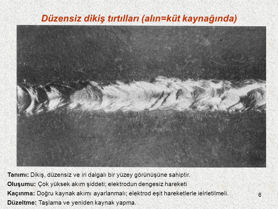 6 Düzensiz dikiş tırtılları (alın=küt kaynağında) Tanımı: Dikiş, düzensiz ve iri dalgalı bir yüzey görünüşüne sahiptir. Oluşumu: Çok yüksek akım şidde
