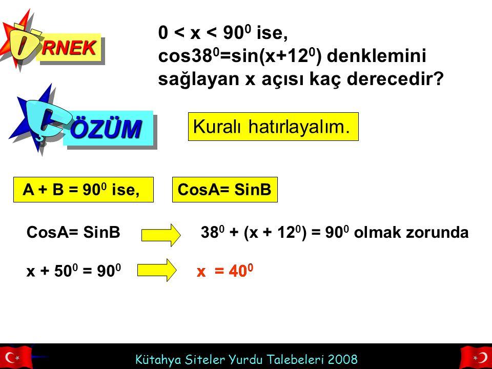 Kütahya Siteler Yurdu Talebeleri 2008 RNEKRNEK ÖZÜMÖZÜM 0 < x < 90 0 ise, cos38 0 =sin(x+12 0 ) denklemini sağlayan x açısı kaç derecedir.