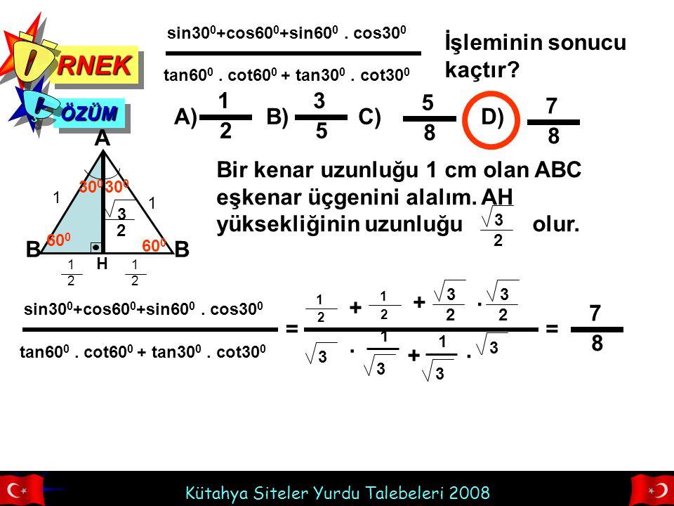 Kütahya Siteler Yurdu Talebeleri 2008 RNEKRNEK 0 < x < 90 0 olmak üzere, A) B) C) D) ÖZÜMÖZÜM 11 15 8 11 15 13 15 cosx= 3 5 İse, sinx-tanx kaçtır.